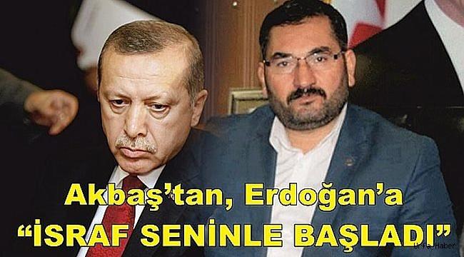 "Akbaş'tan Erdoğan'a ""İSRAF SENİNLE BAŞLADI"""