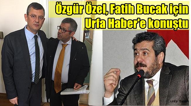 Özgür Özel, Fatih Bucak için Urfa Haber'e konuştu