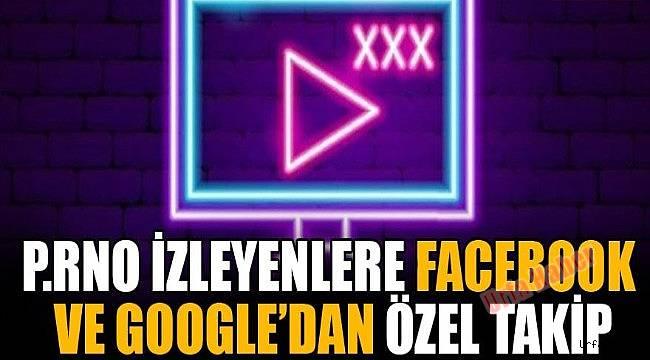 P.rno izleyenlere Facebook ve Google'dan özel takip