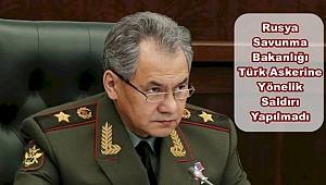 Rusya'dan İlk Açıklama / Türk Askerlerine Saldırmadık
